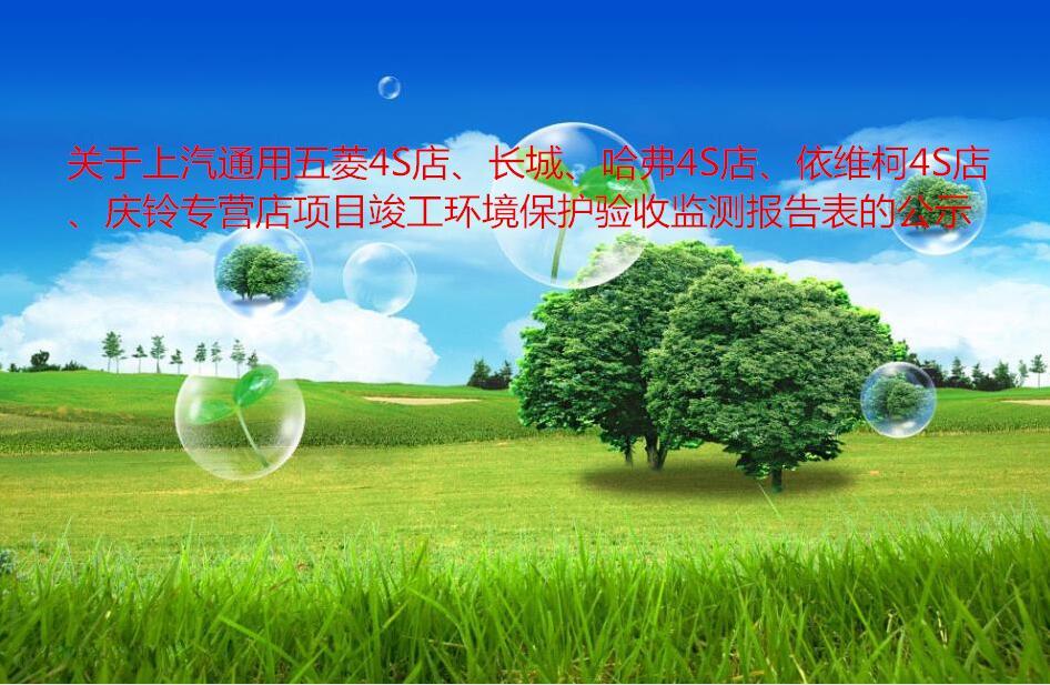 關于上汽通用五菱4S店、長城、哈弗4S店、依維柯4S店、慶鈴專營店項目竣工環境保護驗收監測報告表的公示