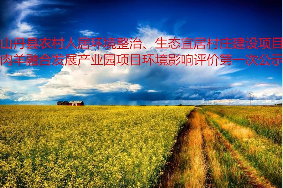 山丹县农村人居环境整治、生态宜居村庄建设项目肉羊融合发展产业园项目环境影响评价第 一次公示