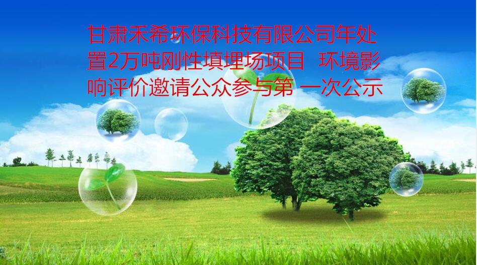 甘肃禾希环保科技有限公司年处置2万吨刚性填埋场项目  环境影响评价邀请公众参与第 一次公示