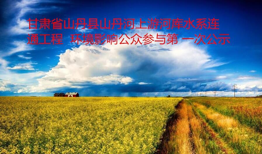 甘肃省山丹县山丹河上游河库水系连通工程  环境影响公众参与第 一次公示