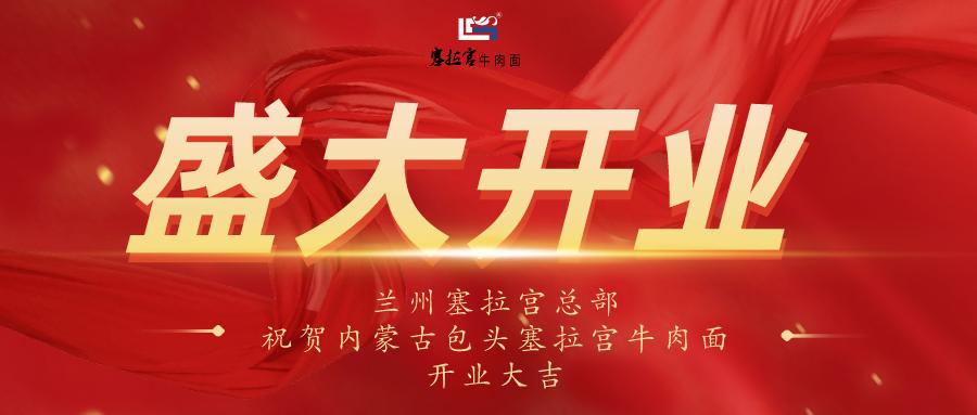 热烈祝贺中国兰州塞拉宫牛肉面内蒙古包头旗舰店盛大开业!!