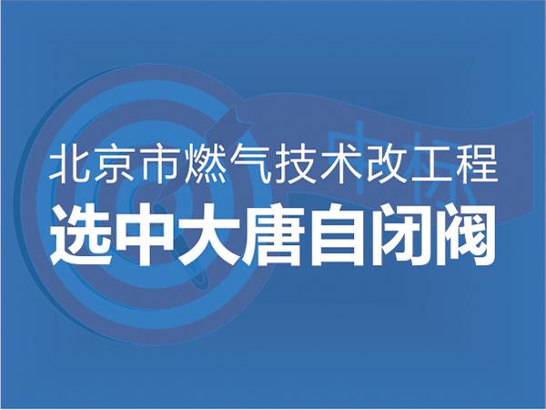 北京市燃气技改工程选中大唐自闭阀